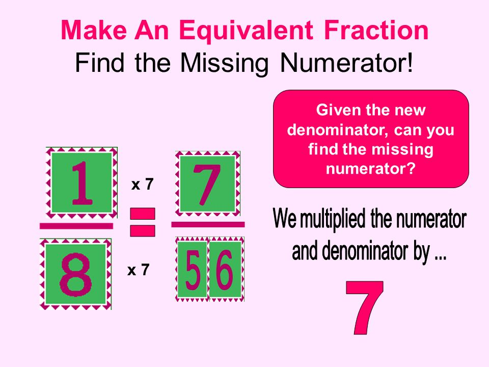 Make An Equivalent Fraction Find the Missing Numerator! Given the new denominator, can you find the missing numerator? x 7