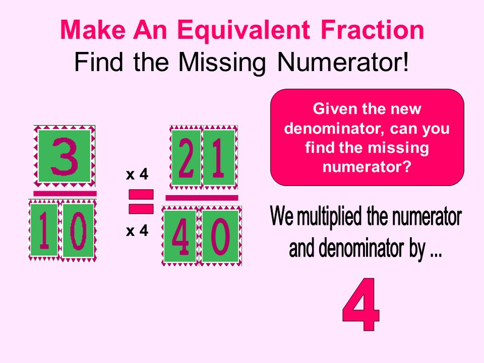 Make An Equivalent Fraction Find the Missing Numerator! Given the new denominator, can you find the missing numerator? x 4