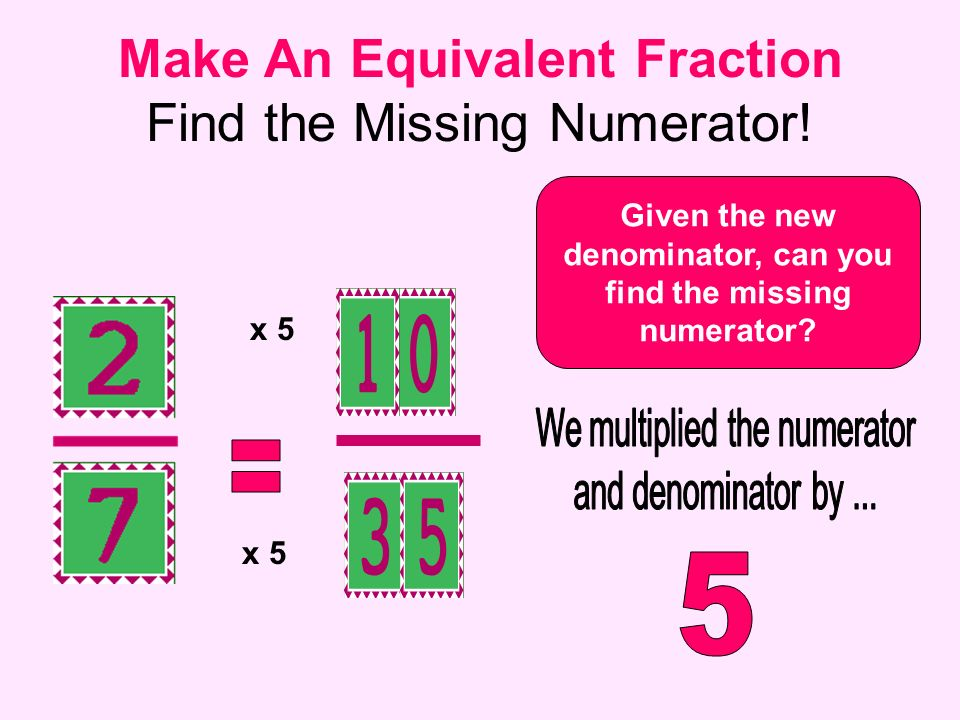 Make An Equivalent Fraction Find the Missing Numerator! Given the new denominator, can you find the missing numerator? x 5