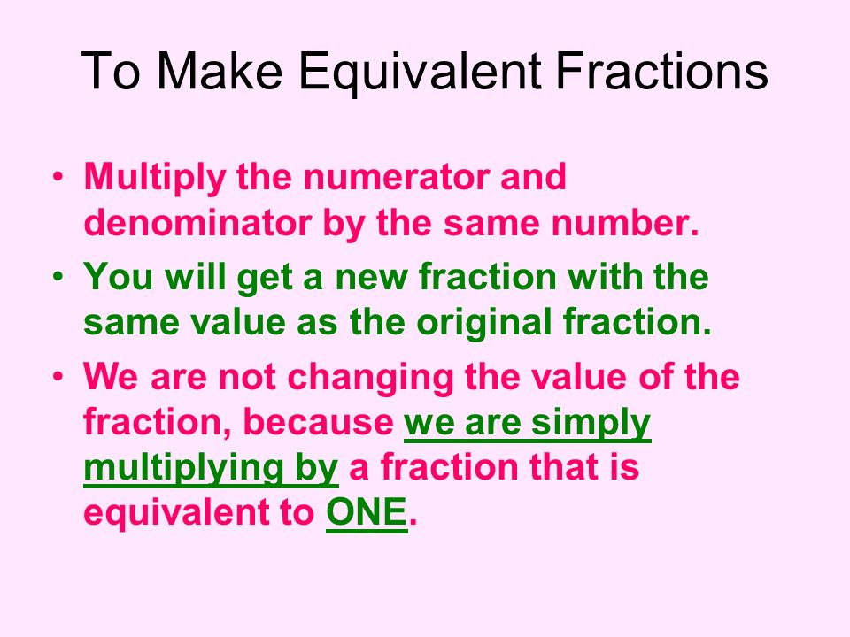 Multiply the numerator and denominator by the same number. You will get a new fraction with the same value as the original fraction. We are not changi