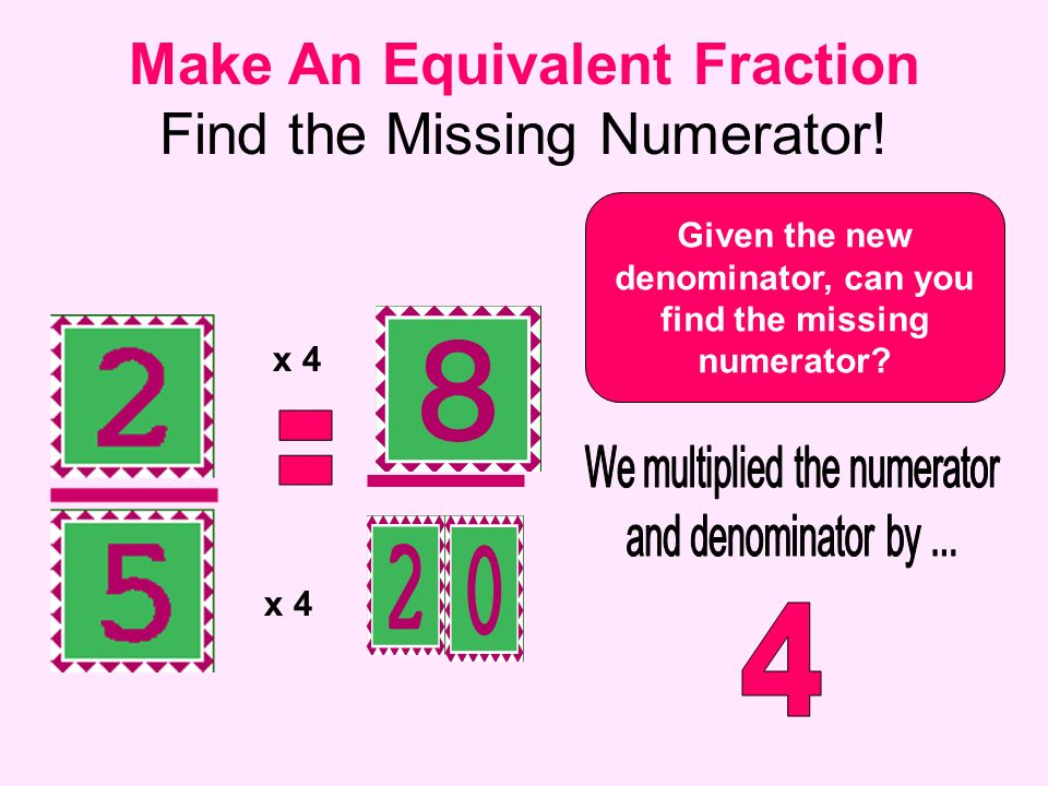 Given the new denominator, can you find the missing numerator? Make An Equivalent Fraction Find the Missing Numerator! x 4