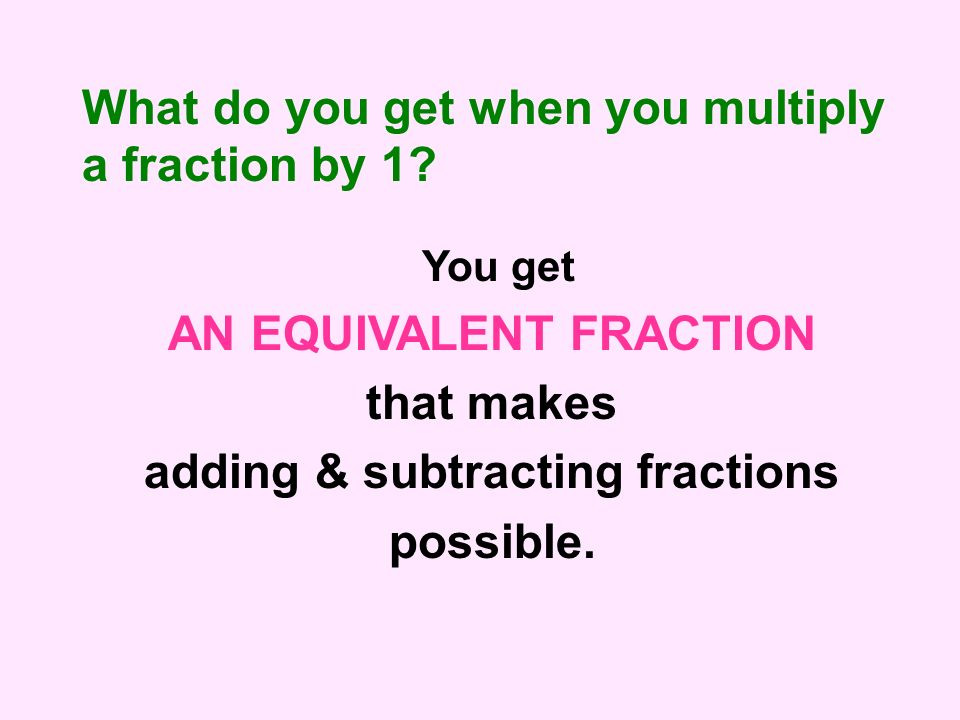 What do you get when you multiply a fraction by 1? You get AN EQUIVALENT FRACTION that makes adding & subtracting fractions possible.