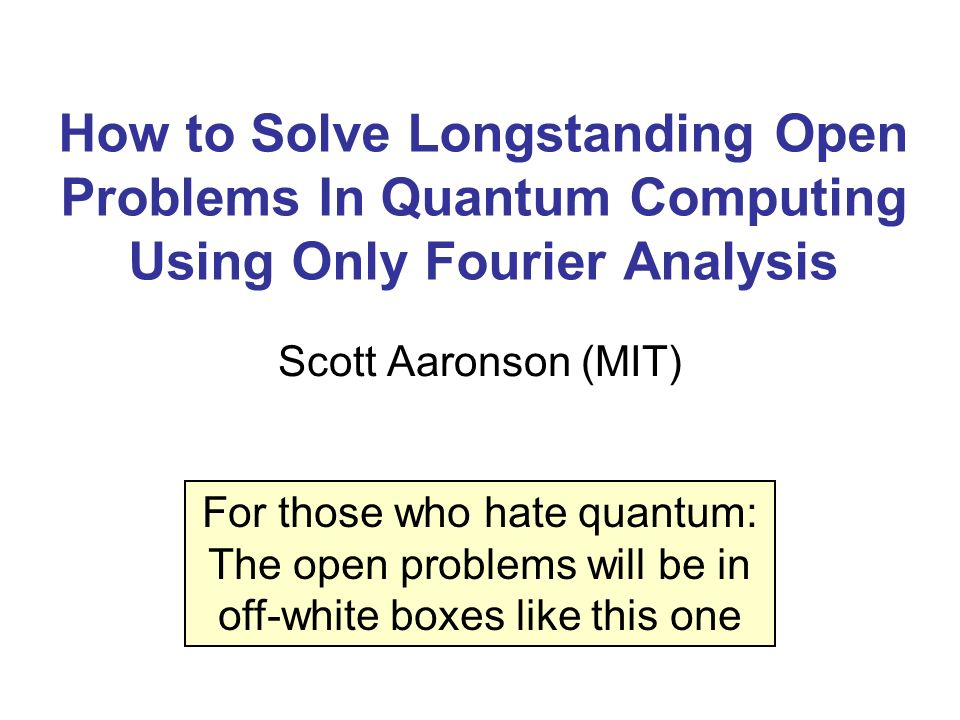 How to Solve Longstanding Open Problems In Quantum Computing Using Only Fourier Analysis Scott Aaronson (MIT) For those who hate quantum: The open pro