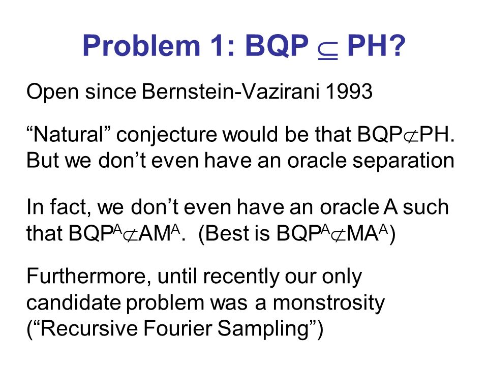 Problem 1: BQP PH? Open since Bernstein-Vazirani 1993 Natural conjecture would be that BQP PH. But we dont even have an oracle separation In fact, we