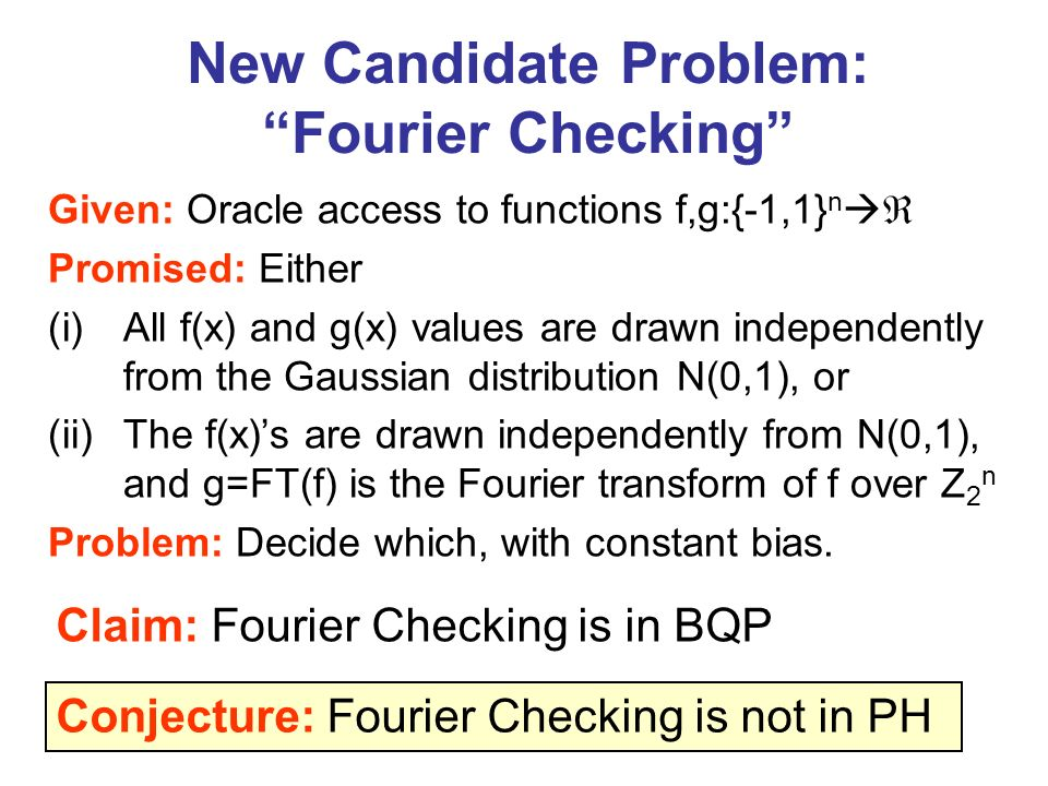 New Candidate Problem: Fourier Checking Given: Oracle access to functions f,g:{-1,1} n Promised: Either (i)All f(x) and g(x) values are drawn independ