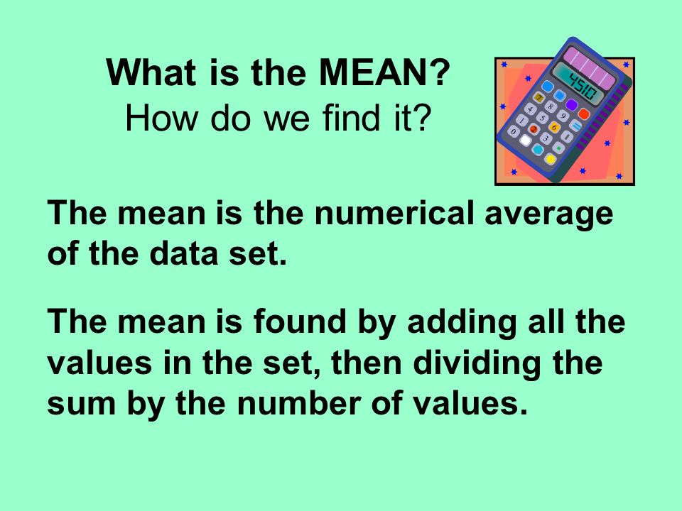 What is the MEAN. How do we find it. The mean is the numerical average of the data set.