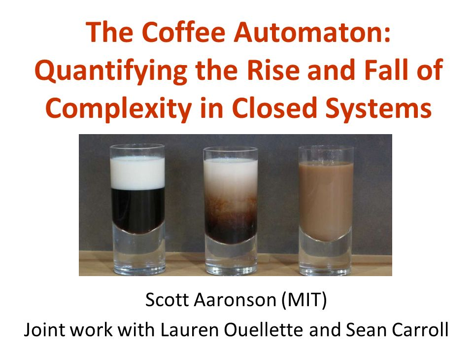 The Coffee Automaton: Quantifying the Rise and Fall of Complexity in Closed Systems Scott Aaronson (MIT) Joint work with Lauren Ouellette and Sean Carroll