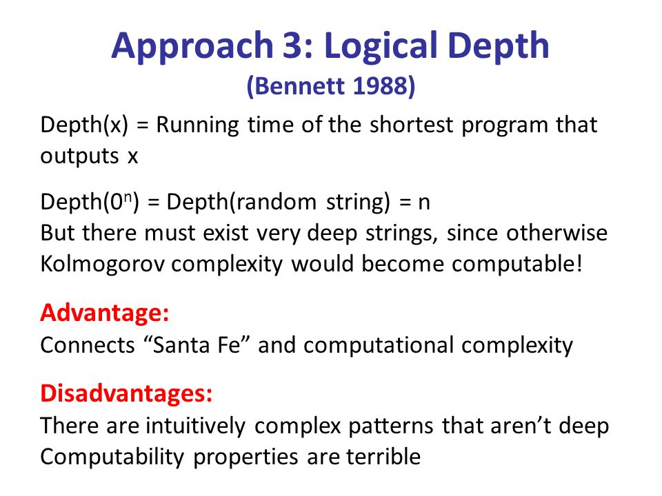 Approach 3: Logical Depth (Bennett 1988) Depth(x) = Running time of the shortest program that outputs x Depth(0 n ) = Depth(random string) = n But there must exist very deep strings, since otherwise Kolmogorov complexity would become computable.