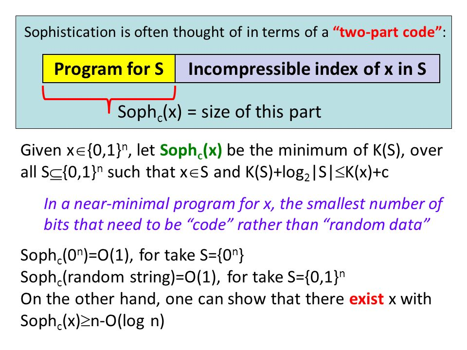 Given a set S {0,1} n, let K(S) be the length of the shortest program that lists the elements of S Given x {0,1} n, let Soph c (x) be the minimum of K(S), over all S {0,1} n such that x S and K(S)+log 2 |S| K(x)+c In a near-minimal program for x, the smallest number of bits that need to be code rather than random data Approach 4: Sophistication (Kolmogorov 1983, Koppel 1987) Sophistication is often thought of in terms of a two-part code: Program for SIncompressible index of x in S Soph c (x) = size of this part Soph c (0 n )=O(1), for take S={0 n } Soph c (random string)=O(1), for take S={0,1} n On the other hand, one can show that there exist x with Soph c (x) n-O(log n)