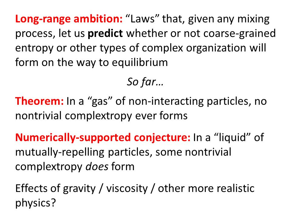 Long-range ambition: Laws that, given any mixing process, let us predict whether or not coarse-grained entropy or other types of complex organization will form on the way to equilibrium Theorem: In a gas of non-interacting particles, no nontrivial complextropy ever forms Numerically-supported conjecture: In a liquid of mutually-repelling particles, some nontrivial complextropy does form Effects of gravity / viscosity / other more realistic physics.