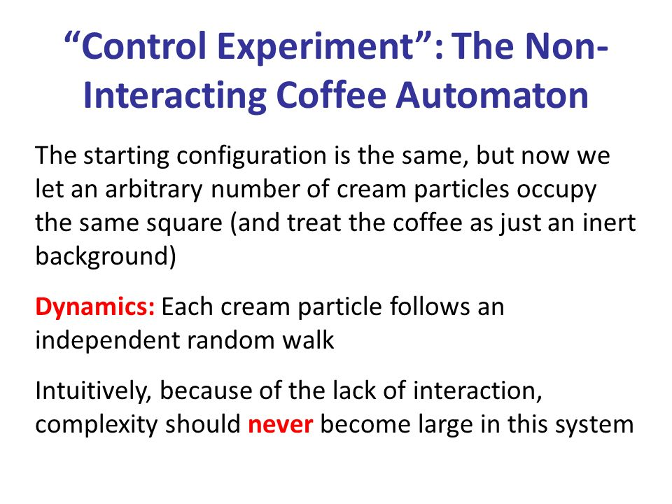 Control Experiment: The Non- Interacting Coffee Automaton The starting configuration is the same, but now we let an arbitrary number of cream particles occupy the same square (and treat the coffee as just an inert background) Dynamics: Each cream particle follows an independent random walk Intuitively, because of the lack of interaction, complexity should never become large in this system