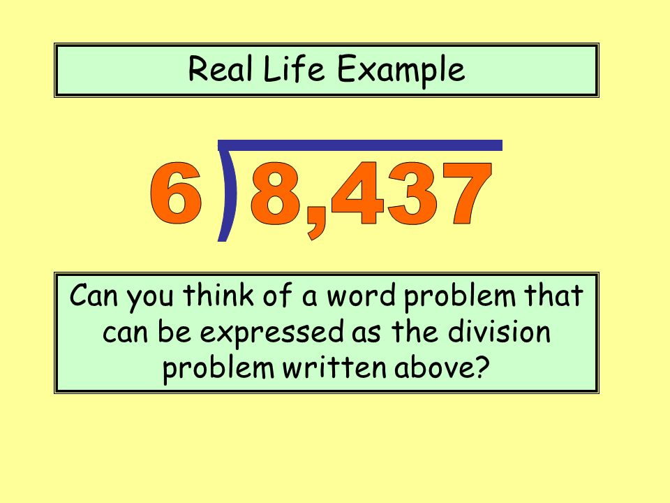 Real Life Example Can you think of a word problem that can be expressed as the division problem written above?