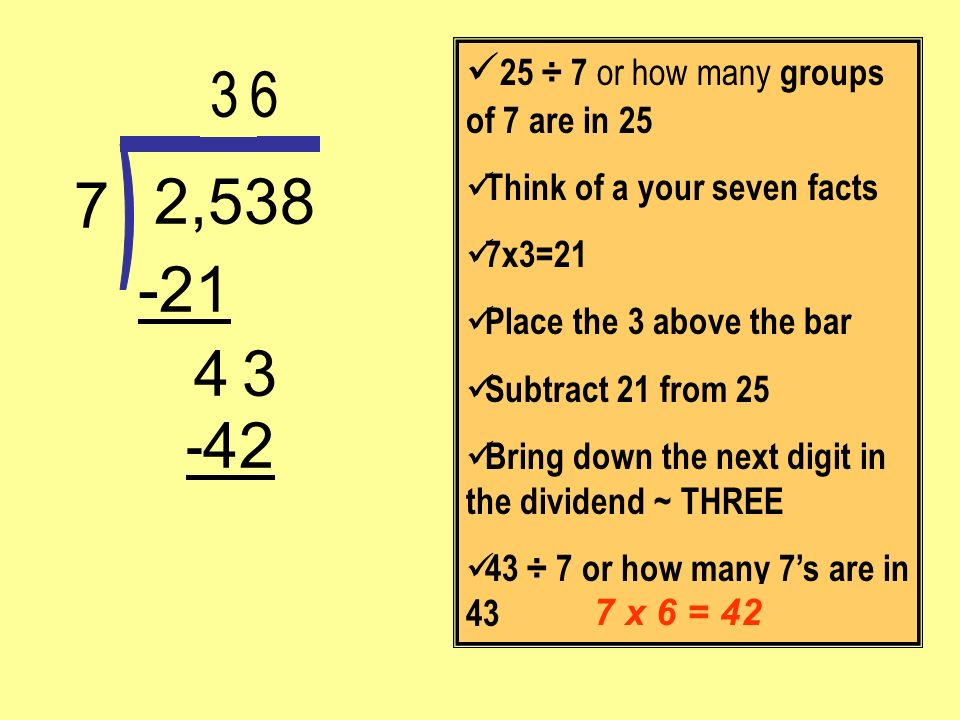 - 42 3 -21 2,538 7 25 ÷ 7 or how many groups of 7 are in 25 Think of a your seven facts 7x3=21 Place the 3 above the bar Subtract 21 from 25 Bring dow