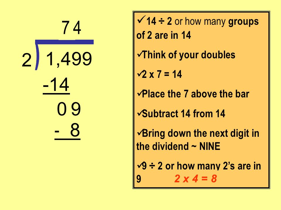 - 8 9 -14 1,499 2 14 ÷ 2 or how many groups of 2 are in 14 Think of your doubles 2 x 7 = 14 Place the 7 above the bar Subtract 14 from 14 Bring down t
