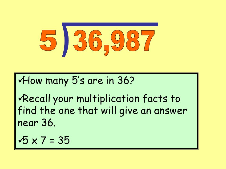 How many 5s are in 36? Recall your multiplication facts to find the one that will give an answer near 36. 5 x 7 = 35