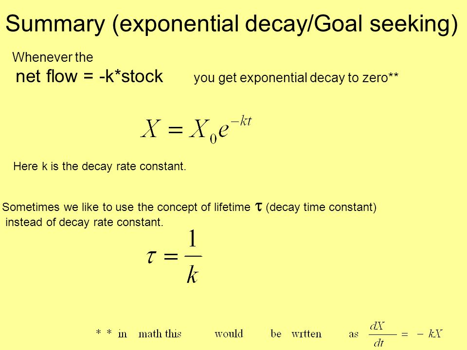 Whenever the net flow = -k*stock you get exponential decay to zero** Summary (exponential decay/Goal seeking) Sometimes we like to use the concept of lifetime (decay time constant) instead of decay rate constant.