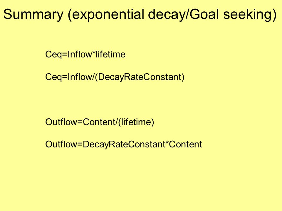 Ceq=Inflow*lifetime Ceq=Inflow/(DecayRateConstant) Outflow=Content/(lifetime) Outflow=DecayRateConstant*Content Summary (exponential decay/Goal seeking)