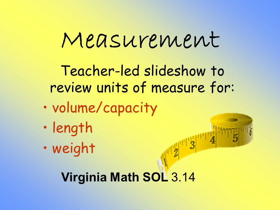 Measurement Teacher-led slideshow to review units of measure for: volume/capacity length weight Virginia Math SOL 3.14