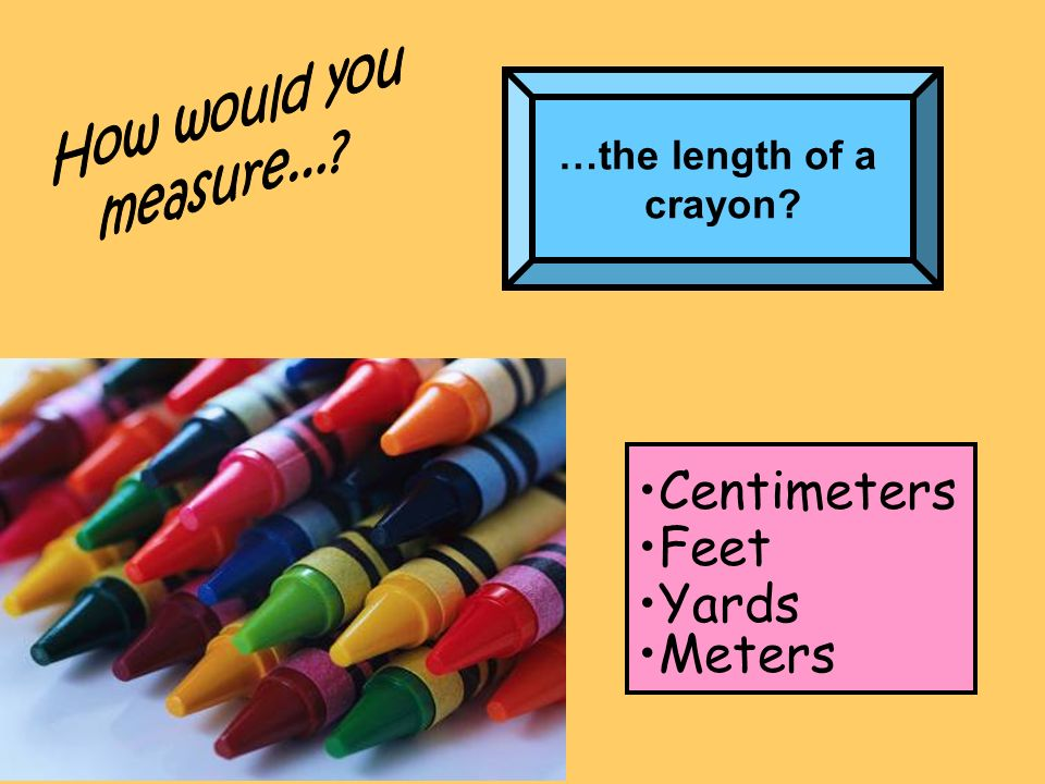 …the length of a crayon? Centimeters Feet Yards Meters