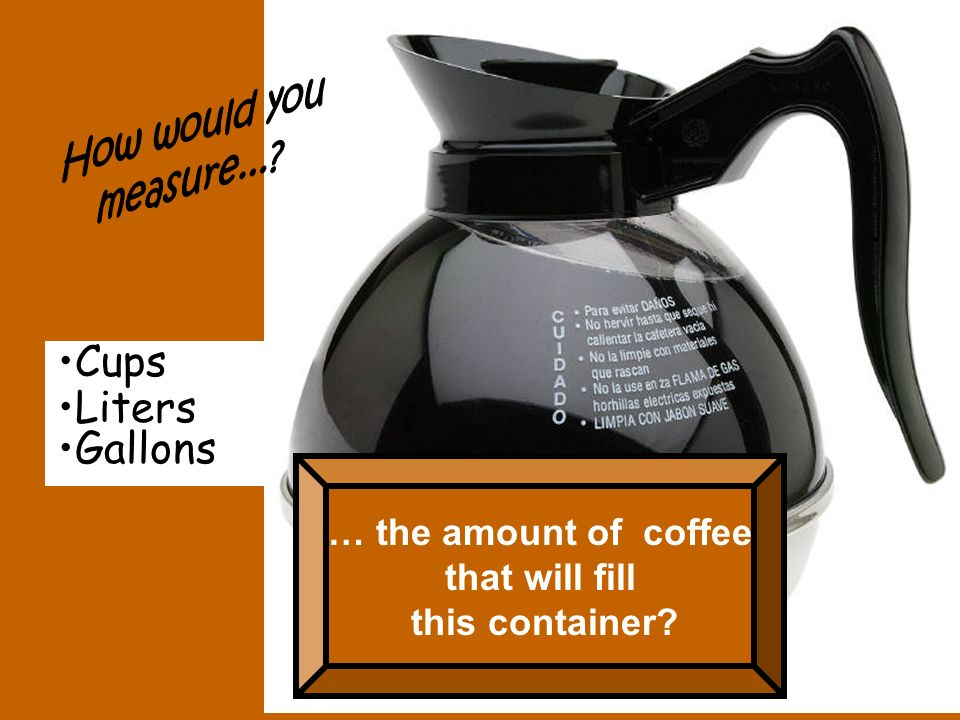 Cups Liters Gallons … the amount of coffee that will fill this container?