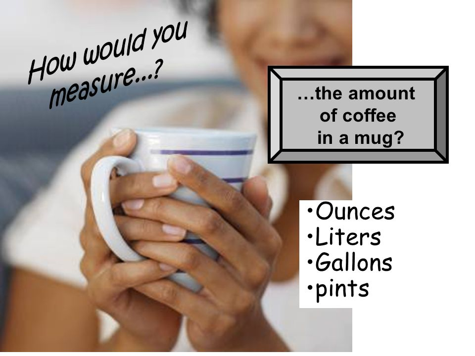 …the amount of coffee in a mug? Ounces Liters Gallons pints