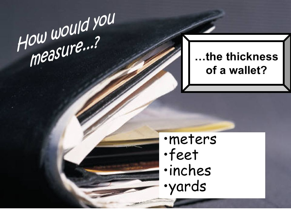 …the thickness of a wallet? meters feet inches yards