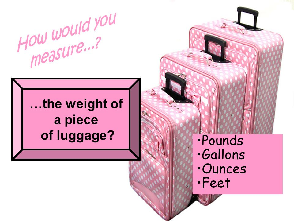 …the weight of a piece of luggage? Pounds Gallons Ounces Feet