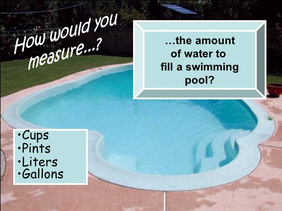 …the amount of water to fill a swimming pool? Cups Pints Liters Gallons