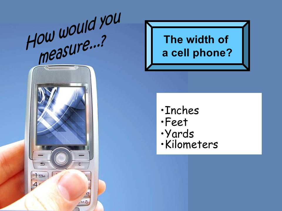 The width of a cell phone? Inches Feet Yards Kilometers