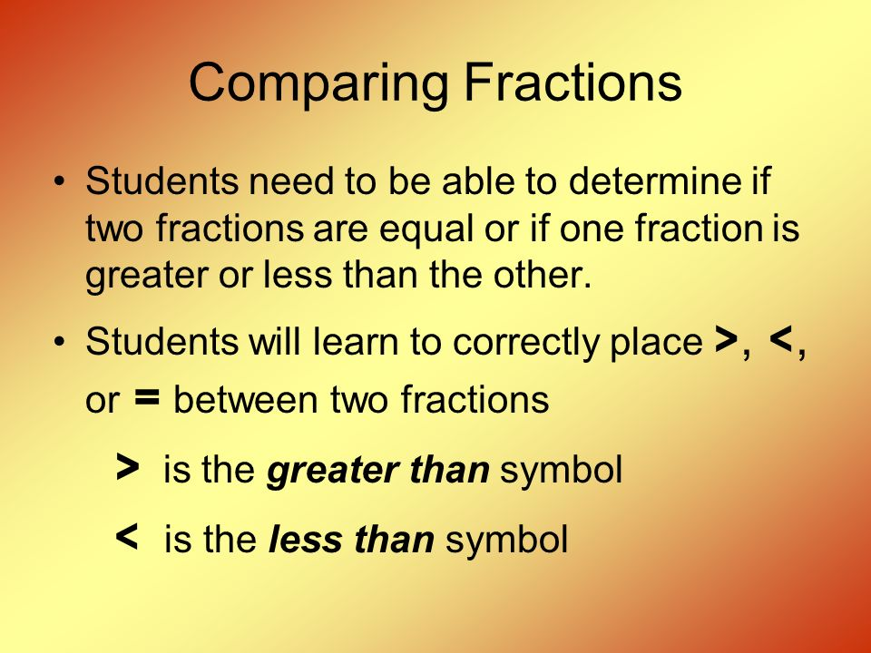 Comparing Fractions Students need to be able to determine if two fractions are equal or if one fraction is greater or less than the other.