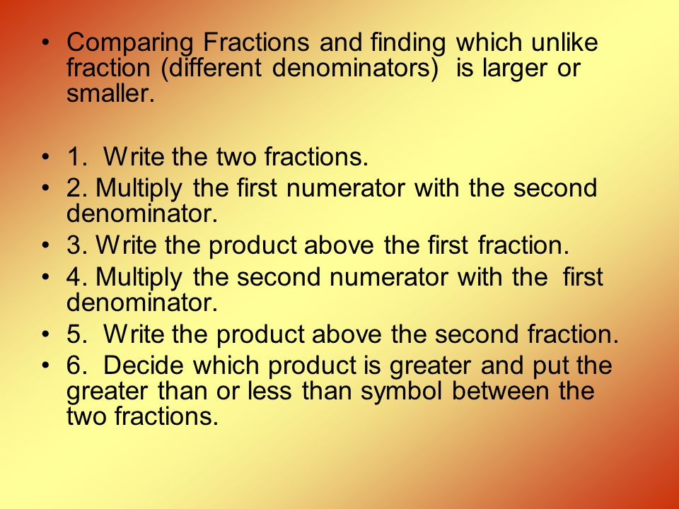 Comparing Fractions and finding which unlike fraction (different denominators) is larger or smaller. 1. Write the two fractions. 2. Multiply the first
