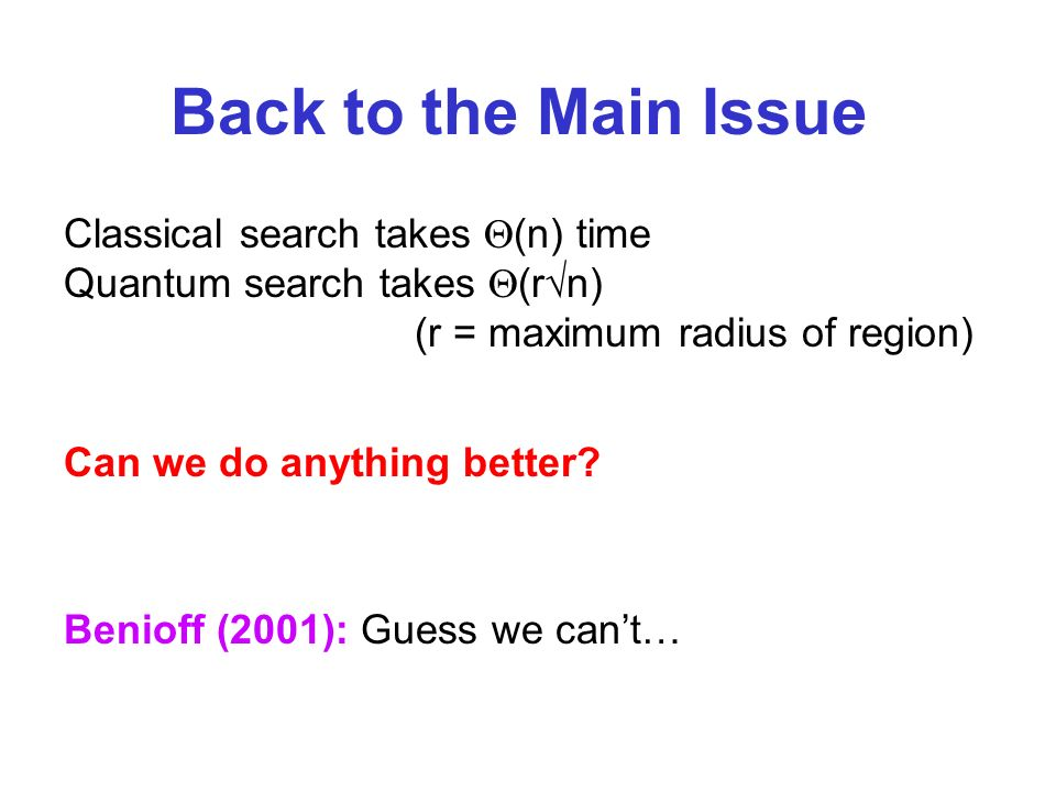 Can we do anything better? Benioff (2001): Guess we cant… Back to the Main Issue Classical search takes (n) time Quantum search takes (r n) (r = maxim