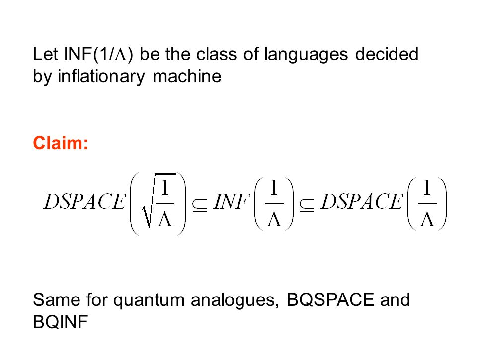 Let INF(1/ ) be the class of languages decided by inflationary machine Claim: Same for quantum analogues, BQSPACE and BQINF