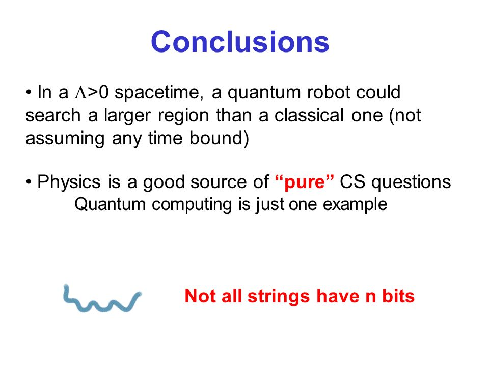 In a >0 spacetime, a quantum robot could search a larger region than a classical one (not assuming any time bound) Conclusions Physics is a good sourc