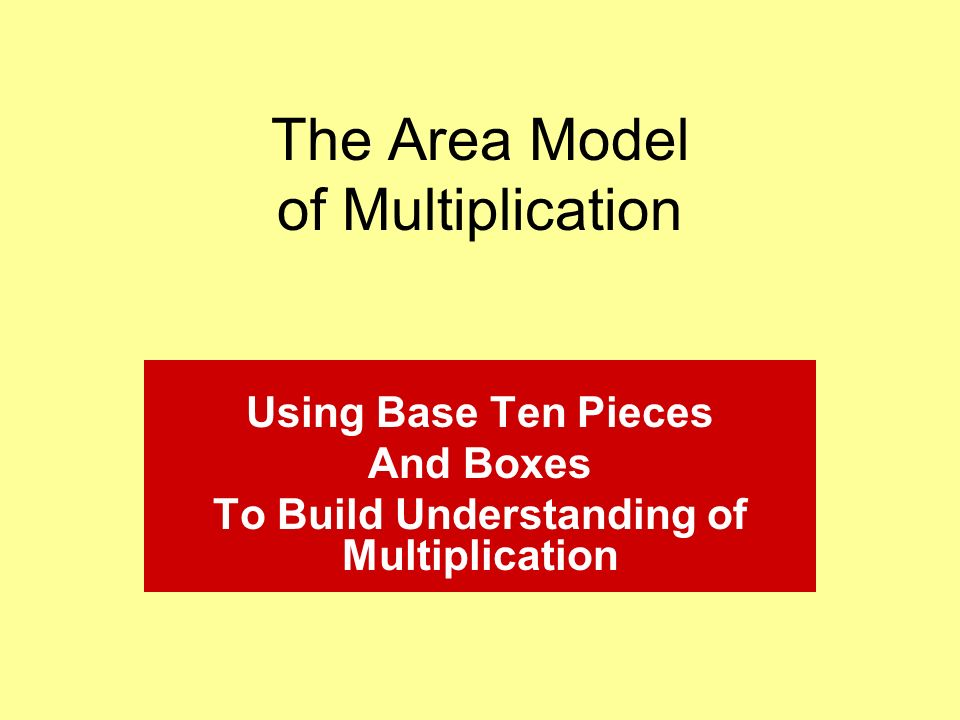 The Area Model of Multiplication Using Base Ten Pieces And Boxes To Build Understanding of Multiplication