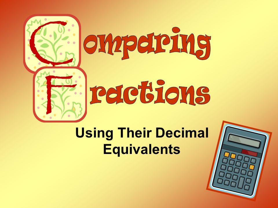 Comparing Fractions Using Their Decimal Equivalents Step 1 Change each fraction to a decimal.