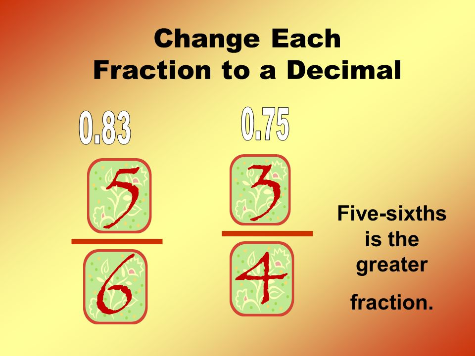 Change Each Fraction to a Decimal Five-sixths is the greater fraction.