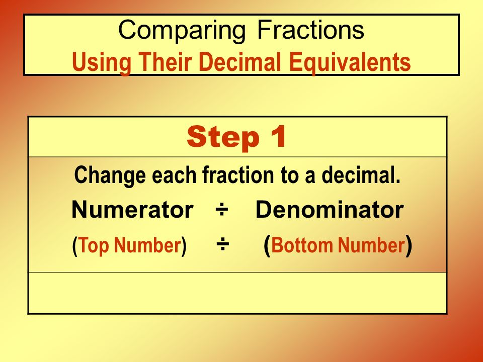 Comparing Fractions Using Their Decimal Equivalents Step 1 Change each fraction to a decimal. Numerator ÷ Denominator (Top Number) ÷ ( Bottom Number )
