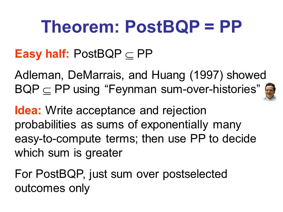 Theorem: PostBQP = PP Easy half: PostBQP PP Adleman, DeMarrais, and Huang (1997) showed BQP PP using Feynman sum-over-histories Idea: Write acceptance and rejection probabilities as sums of exponentially many easy-to-compute terms; then use PP to decide which sum is greater For PostBQP, just sum over postselected outcomes only