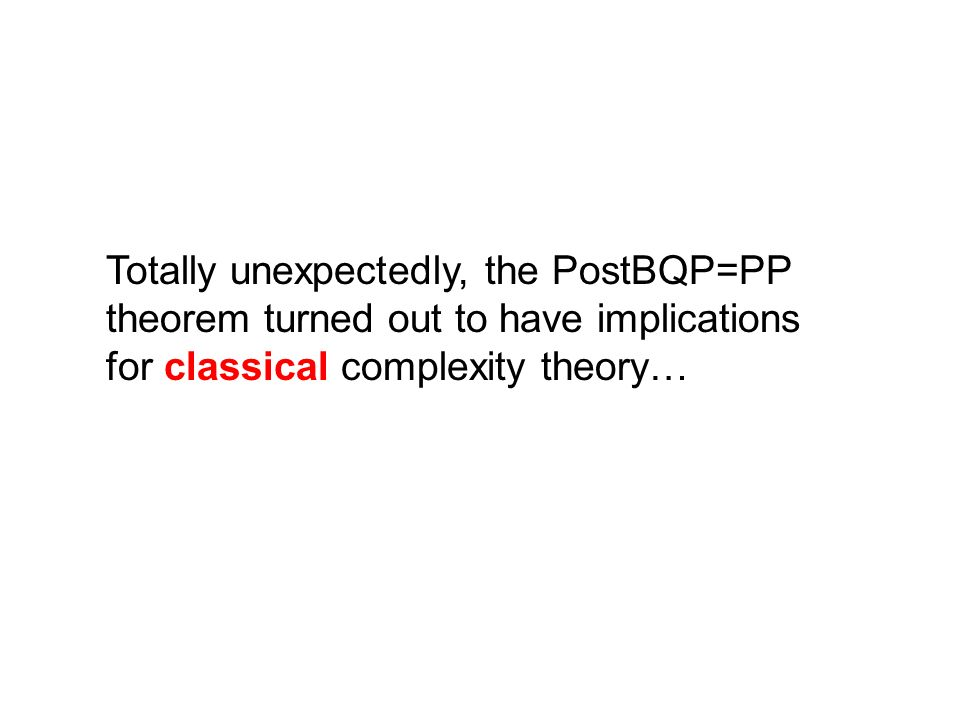 Totally unexpectedly, the PostBQP=PP theorem turned out to have implications for classical complexity theory…