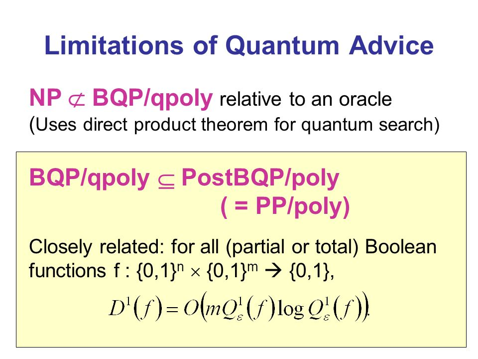 Limitations of Quantum Advice NP BQP/qpoly relative to an oracle ( Uses direct product theorem for quantum search) BQP/qpoly PostBQP/poly ( = PP/poly) Closely related: for all (partial or total) Boolean functions f : {0,1} n {0,1} m {0,1},