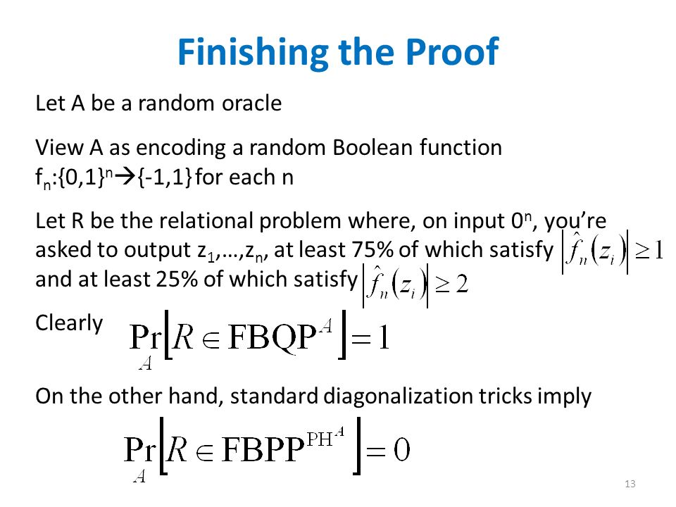 Finishing the Proof Let A be a random oracle View A as encoding a random Boolean function f n :{0,1} n {-1,1} for each n Let R be the relational problem where, on input 0 n, youre asked to output z 1,…,z n, at least 75% of which satisfy and at least 25% of which satisfy Clearly 13 On the other hand, standard diagonalization tricks imply