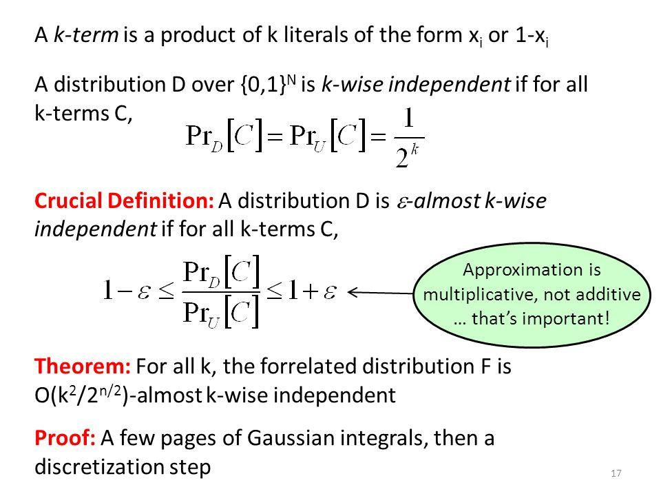 Crucial Definition: A distribution D is -almost k-wise independent if for all k-terms C, Theorem: For all k, the forrelated distribution F is O(k 2 /2 n/2 )-almost k-wise independent Proof: A few pages of Gaussian integrals, then a discretization step A k-term is a product of k literals of the form x i or 1-x i A distribution D over {0,1} N is k-wise independent if for all k-terms C, 17 Approximation is multiplicative, not additive … thats important!