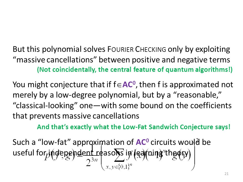 But this polynomial solves F OURIER C HECKING only by exploiting massive cancellations between positive and negative terms (Not coincidentally, the central feature of quantum algorithms!) You might conjecture that if f AC 0, then f is approximated not merely by a low-degree polynomial, but by a reasonable, classical-looking onewith some bound on the coefficients that prevents massive cancellations And thats exactly what the Low-Fat Sandwich Conjecture says.