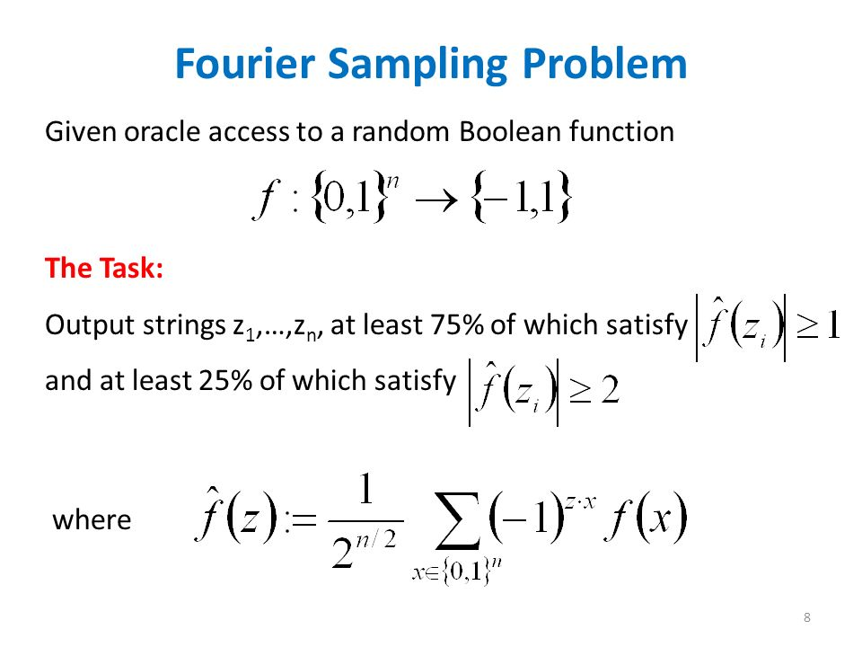Fourier Sampling Problem Given oracle access to a random Boolean function The Task: Output strings z 1,…,z n, at least 75% of which satisfy and at least 25% of which satisfy where 8