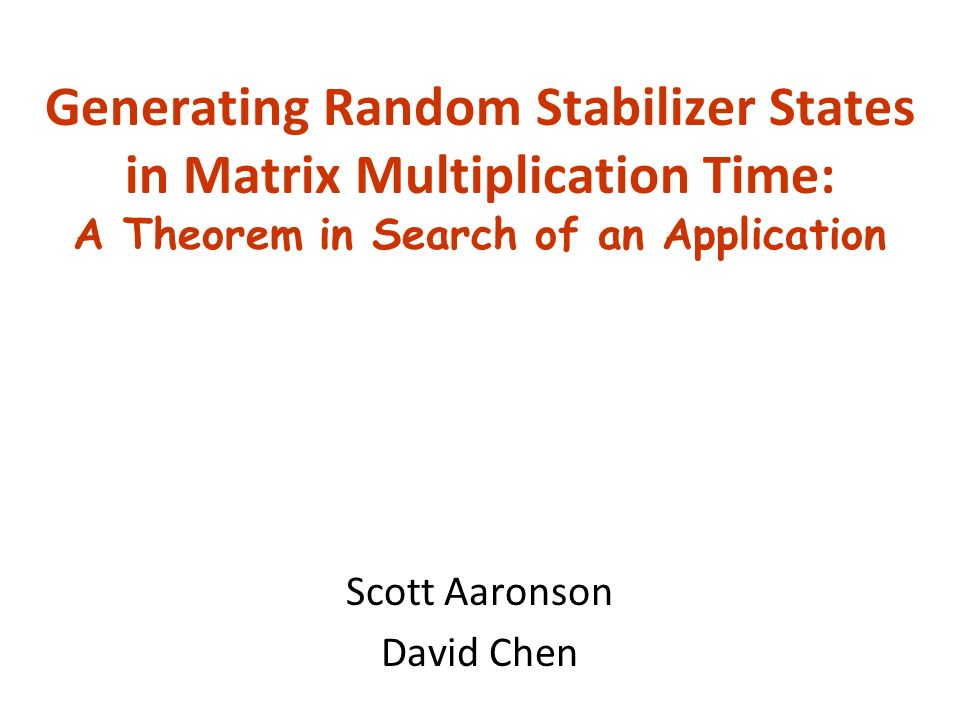 Generating Random Stabilizer States in Matrix Multiplication Time: A Theorem in Search of an Application Scott Aaronson David Chen