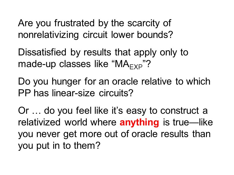 Are you frustrated by the scarcity of nonrelativizing circuit lower bounds? Dissatisfied by results that apply only to made-up classes like MA EXP ? D