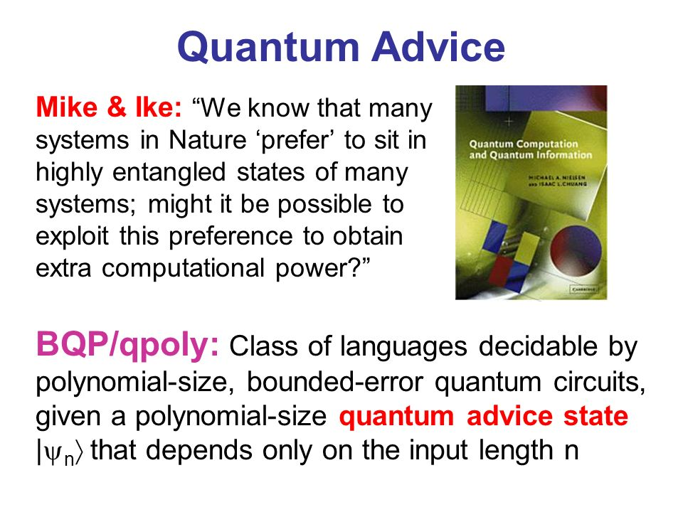 Quantum Advice BQP/qpoly: Class of languages decidable by polynomial-size, bounded-error quantum circuits, given a polynomial-size quantum advice state | n that depends only on the input length n Mike & Ike: We know that many systems in Nature prefer to sit in highly entangled states of many systems; might it be possible to exploit this preference to obtain extra computational power