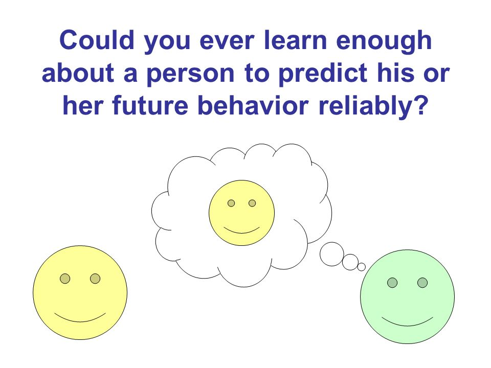 Could you ever learn enough about a person to predict his or her future behavior reliably