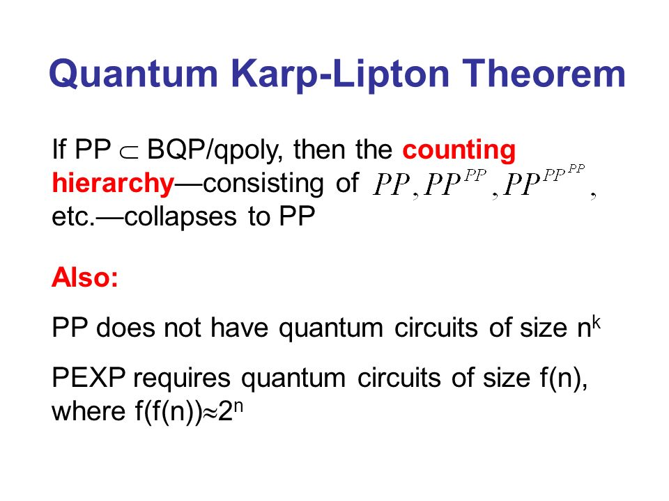 Quantum Karp-Lipton Theorem If PP BQP/qpoly, then the counting hierarchyconsisting of etc.collapses to PP Also: PP does not have quantum circuits of size n k PEXP requires quantum circuits of size f(n), where f(f(n)) 2 n